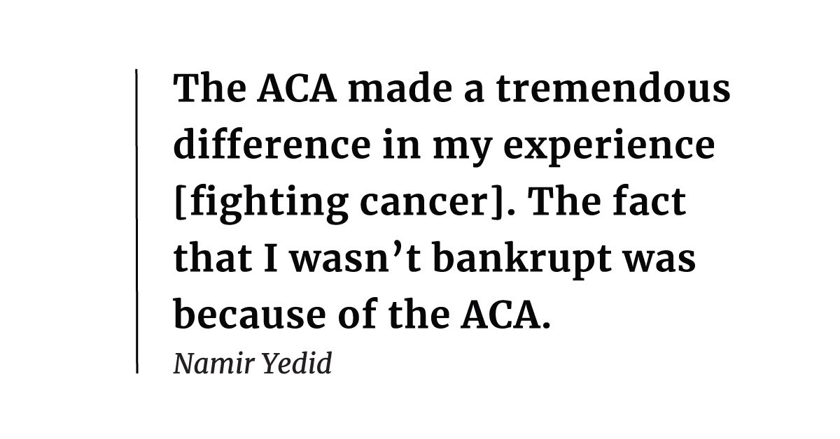 It was very clear to me ... that the ACA made a tremendous difference in my experience [fighting cancer]. It was due to the provision about capping my out-of-pocket expenses. The fact that I wasn't bankrupt was because of the ACA. – Namir Yedid